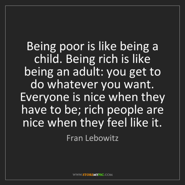 Fran Lebowitz: Being poor is like being a child. Being rich is like...