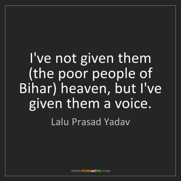 Lalu Prasad Yadav: I've not given them (the poor people of Bihar) heaven,...