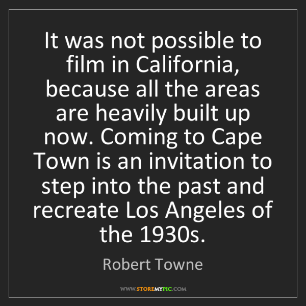 Robert Towne: It was not possible to film in California, because all...