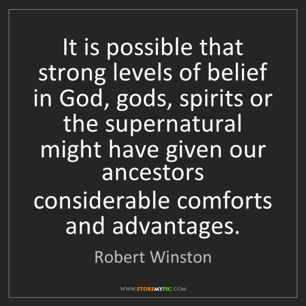 Robert Winston: It is possible that strong levels of belief in God, gods,...
