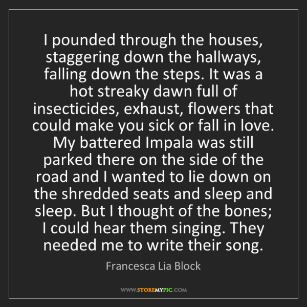 Francesca Lia Block: I pounded through the houses, staggering down the hallways,...
