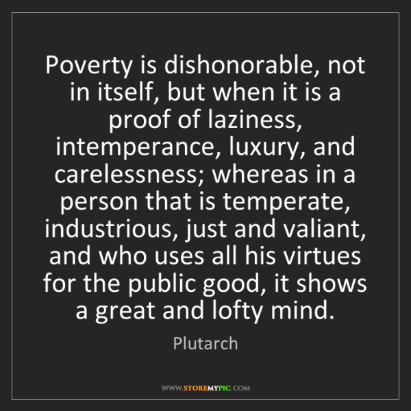 Plutarch: Poverty is dishonorable, not in itself, but when it is...