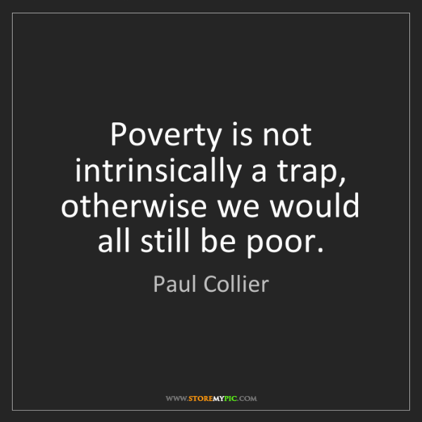 Poverty Quotes: Paul Collier: Poverty Is Not Intrinsically A Trap
