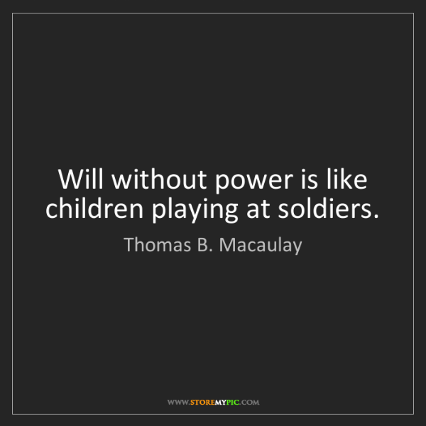 Thomas B. Macaulay: Will without power is like children playing at soldiers.