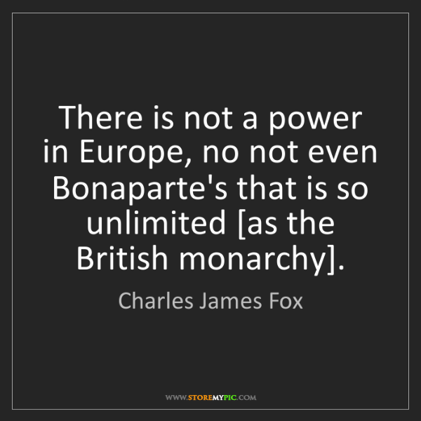 Charles James Fox: There is not a power in Europe, no not even Bonaparte's...