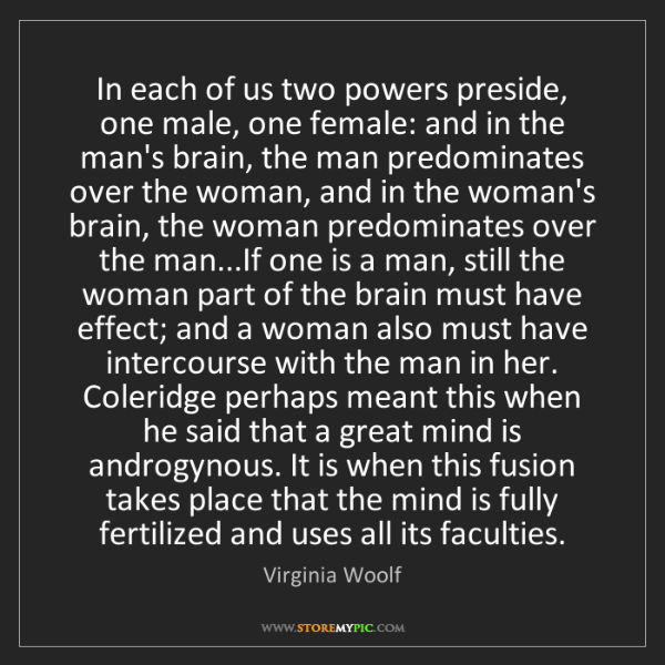 Virginia Woolf: In each of us two powers preside, one male, one female:...