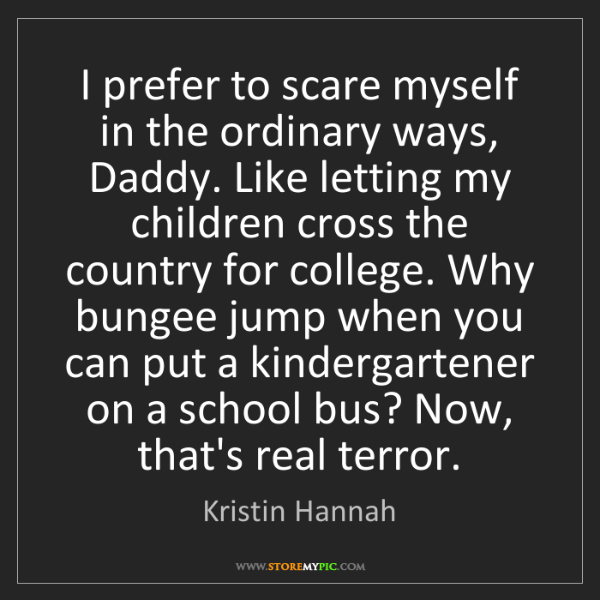 Kristin Hannah: I prefer to scare myself in the ordinary ways, Daddy....