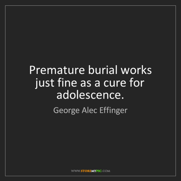 George Alec Effinger: Premature burial works just fine as a cure for adolescence.