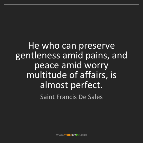 Saint Francis De Sales: He who can preserve gentleness amid pains, and peace...