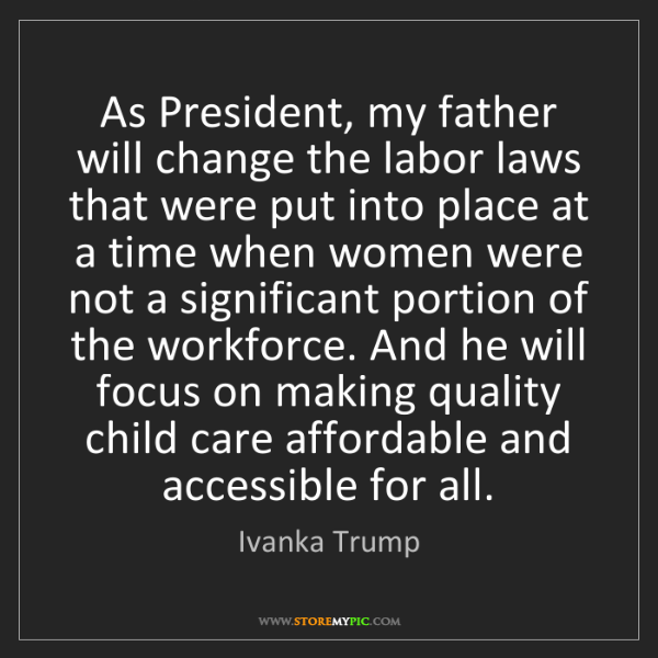 Ivanka Trump: As President, my father will change the labor laws that...