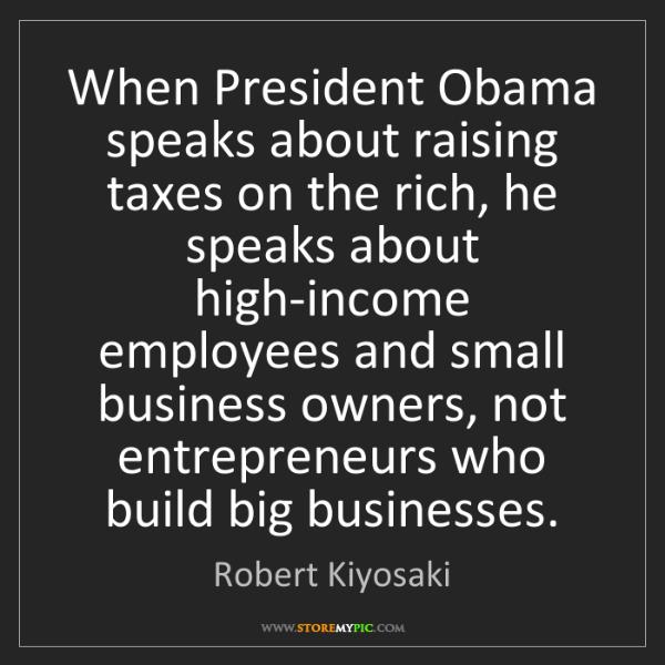Robert Kiyosaki: When President Obama speaks about raising taxes on the...