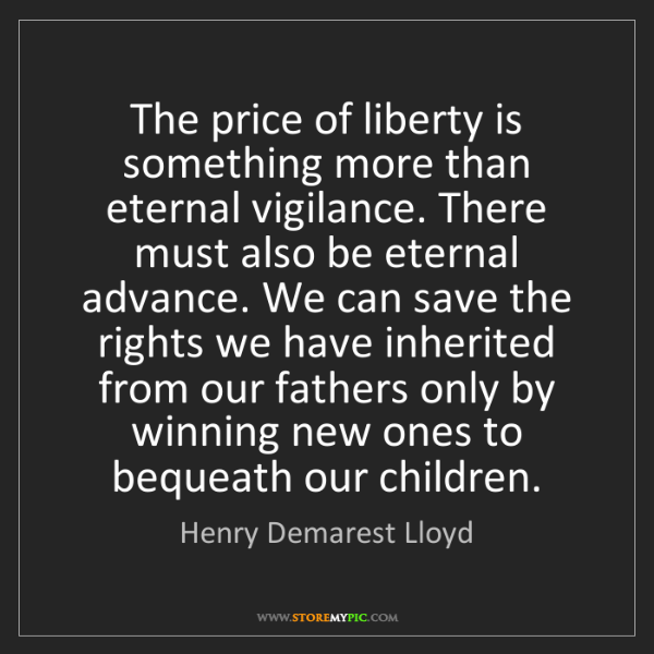 Henry Demarest Lloyd: The price of liberty is something more than eternal vigilance....