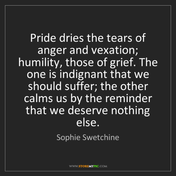 Sophie Swetchine: Pride dries the tears of anger and vexation; humility,...