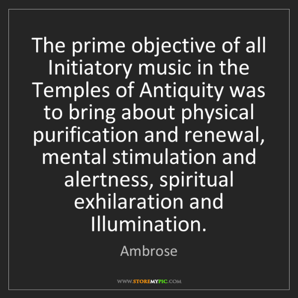 Ambrose: The prime objective of all Initiatory music in the Temples...
