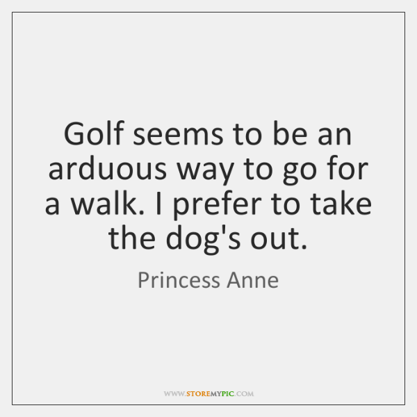 Golf seems to be an arduous way to go for a walk. ...