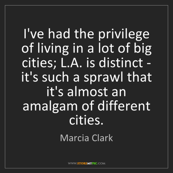 Marcia Clark: I've had the privilege of living in a lot of big cities;...