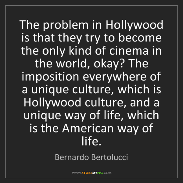 Bernardo Bertolucci: The problem in Hollywood is that they try to become the...