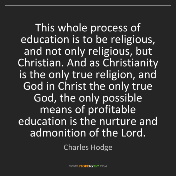 Charles Hodge: This whole process of education is to be religious, and...