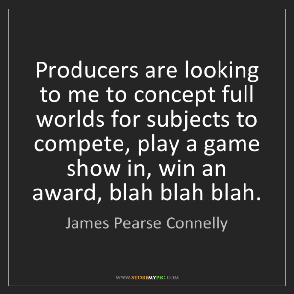 James Pearse Connelly: Producers are looking to me to concept full worlds for...