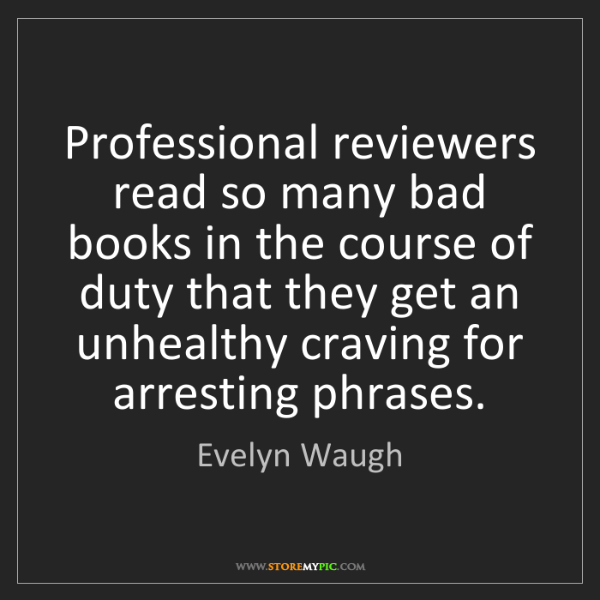 Evelyn Waugh: Professional reviewers read so many bad books in the...