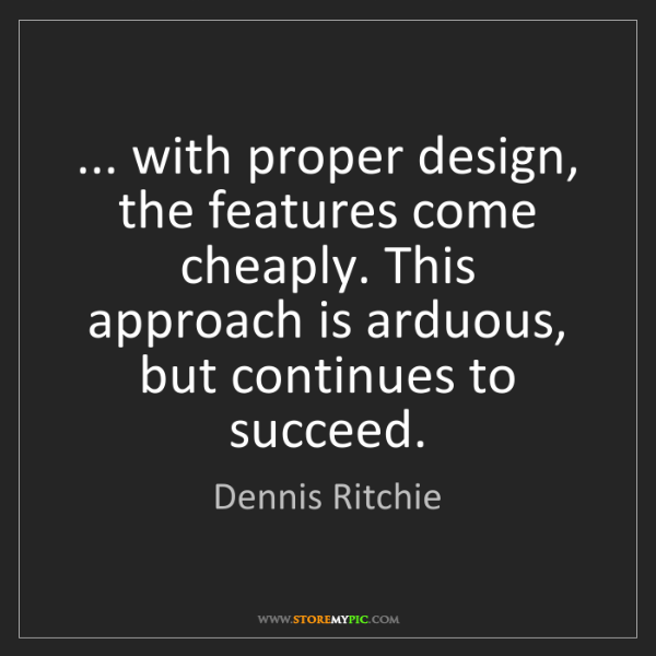 Dennis Ritchie: ... with proper design, the features come cheaply. This...