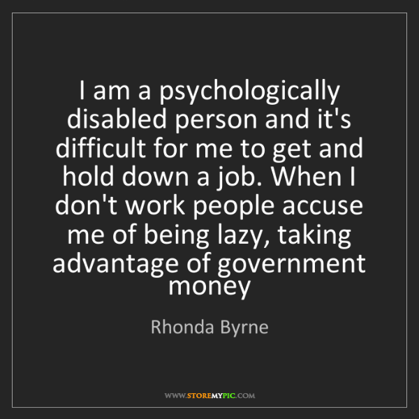 Rhonda Byrne: I am a psychologically disabled person and it's difficult...