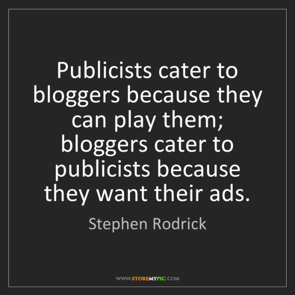 Stephen Rodrick: Publicists cater to bloggers because they can play them;...