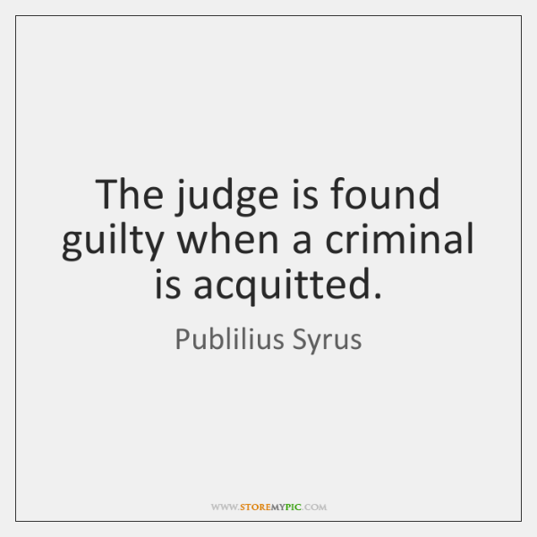 The judge is found guilty when a criminal is acquitted.