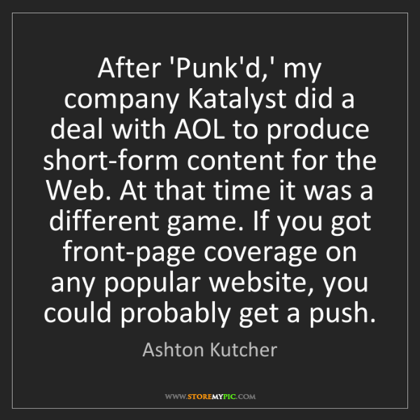 Ashton Kutcher: After 'Punk'd,' my company Katalyst did a deal with AOL...