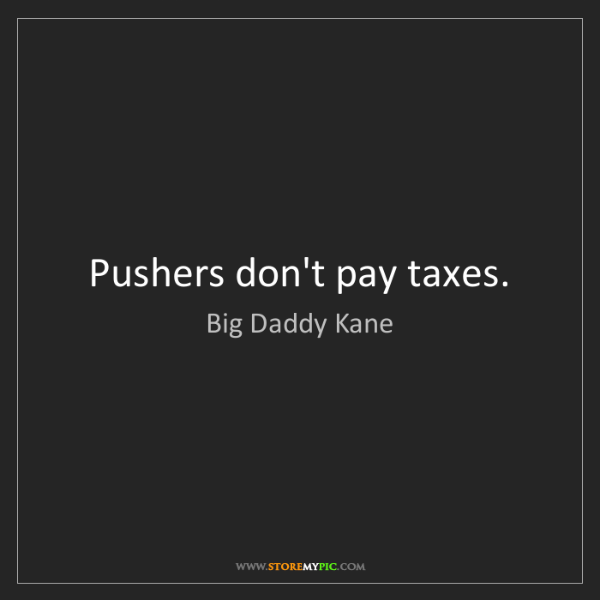 Big Daddy Kane: Pushers don't pay taxes.