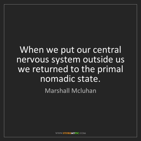 Marshall Mcluhan: When we put our central nervous system outside us we...
