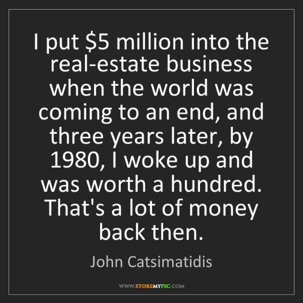 John Catsimatidis: I put $5 million into the real-estate business when the...