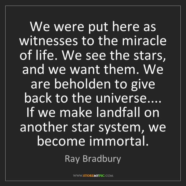 Ray Bradbury: We were put here as witnesses to the miracle of life....