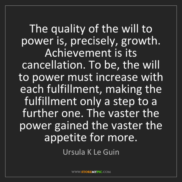 Ursula K Le Guin: The quality of the will to power is, precisely, growth....