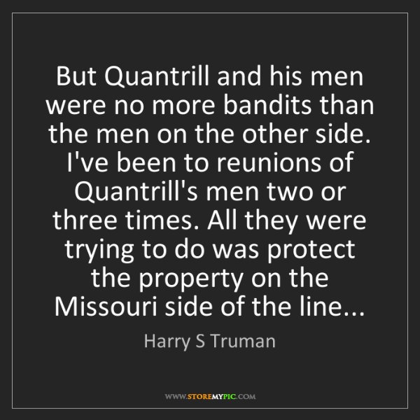 Harry S Truman: But Quantrill and his men were no more bandits than the...