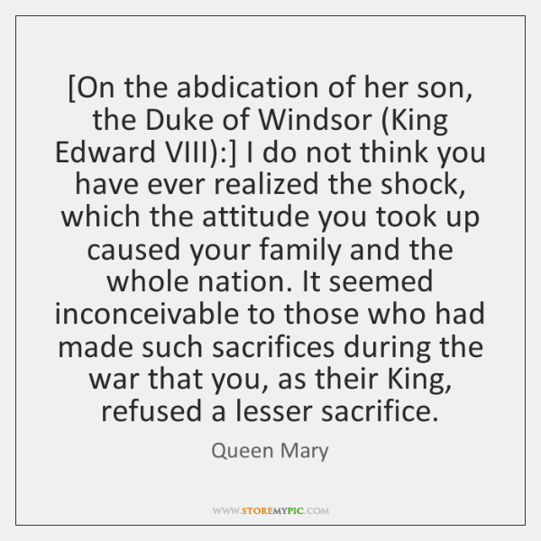 [On the abdication of her son, the Duke of Windsor (King Edward ...