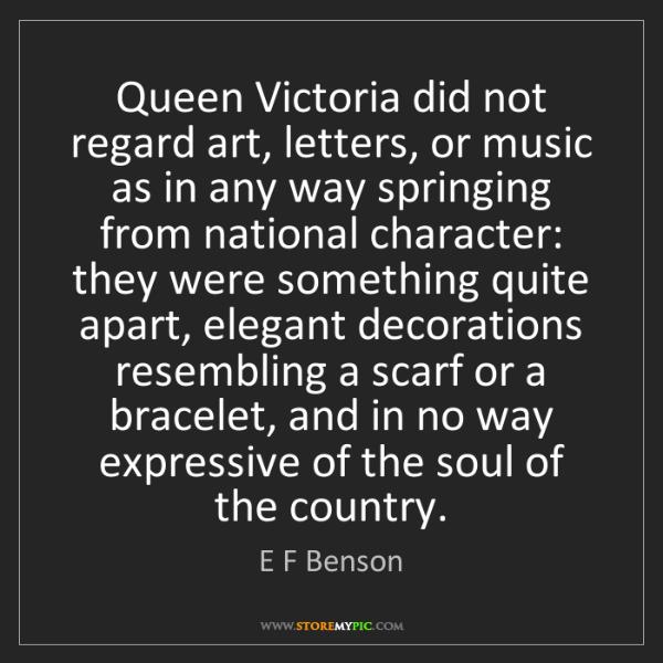 E F Benson: Queen Victoria did not regard art, letters, or music...