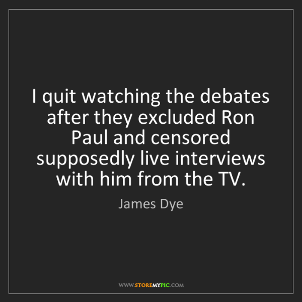 James Dye: I quit watching the debates after they excluded Ron Paul...
