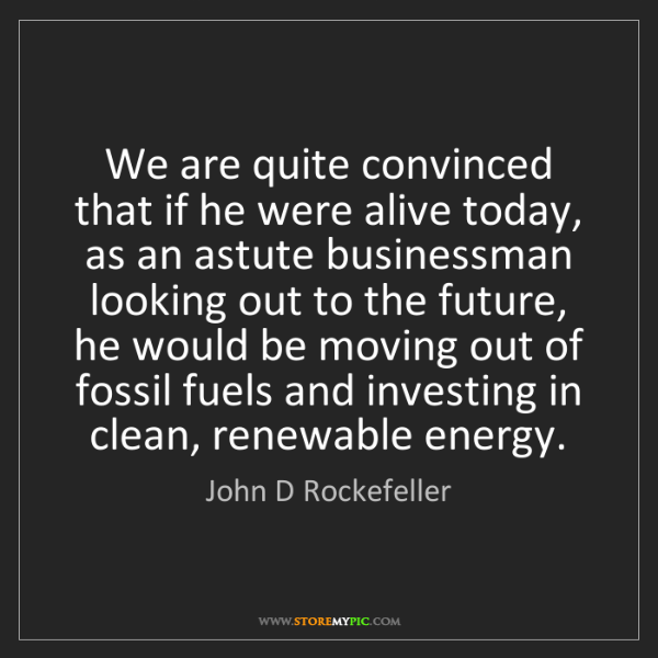 John D Rockefeller: We are quite convinced that if he were alive today, as...