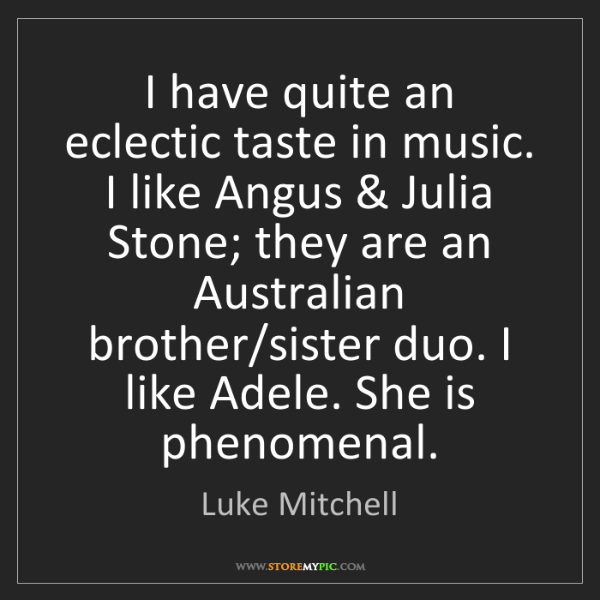 Luke Mitchell: I have quite an eclectic taste in music. I like Angus...