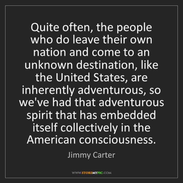 Jimmy Carter: Quite often, the people who do leave their own nation...