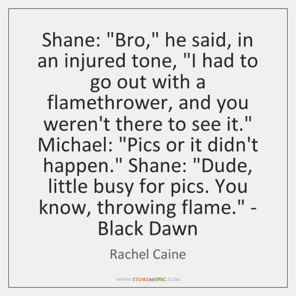Shane: 'Bro,' he said, in an injured tone, 'I had to ...