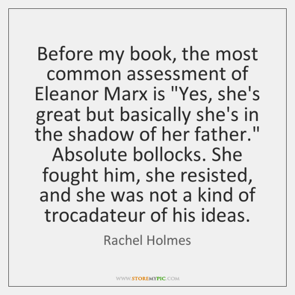 """Before my book, the most common assessment of Eleanor Marx is """"Yes, ..."""