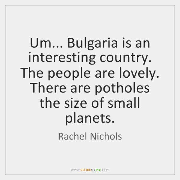 Um... Bulgaria is an interesting country. The people are lovely. There are ...