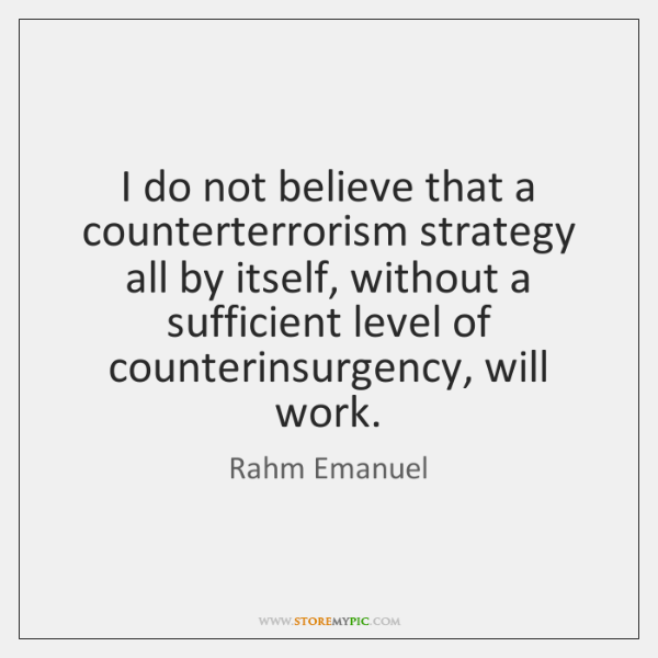 I do not believe that a counterterrorism strategy all by itself, without ...