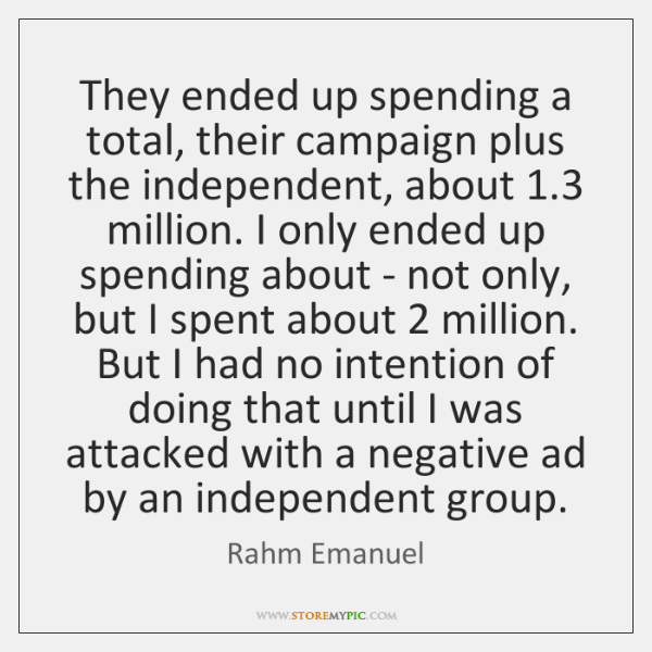 They ended up spending a total, their campaign plus the independent, about 1.3 ...
