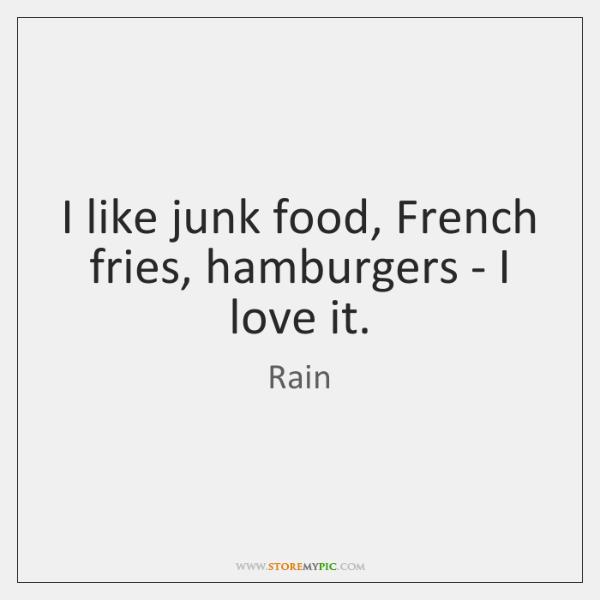 I like junk food, French fries, hamburgers - I love it