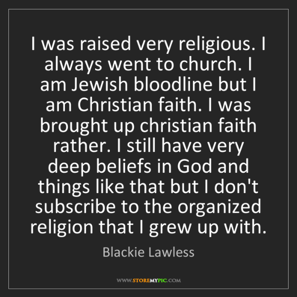 Blackie Lawless: I was raised very religious. I always went to church....