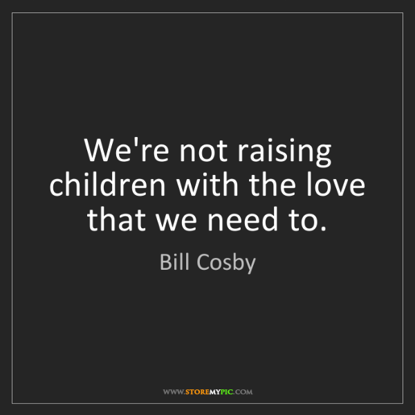 Bill Cosby: We're not raising children with the love that we need...