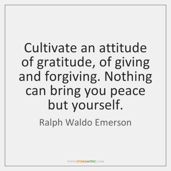 Cultivate an attitude of gratitude, of giving and forgiving. Nothing can bring ...